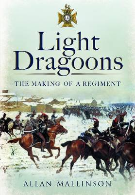The Light Dragoons The Making of a Regiment by Allan Mallinson