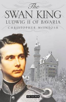 The Swan King Ludwig II of Bavaria by Christopher McIntosh