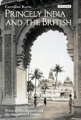 Princely India and the British Political Development and the Operation of Empire by Caroline Keen
