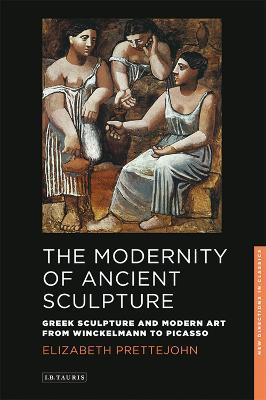 The Modernity of Ancient Sculpture Greek Sculpture and Modern Art from Winckelmann to Picasso by Elizabeth Prettejohn