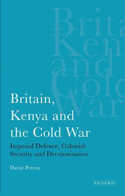 Britain, Kenya and the Cold War Imperial Defence, Colonial Security and Decolonisation by David Percox