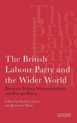 The British Labour Party and the Wider World Domestic Politics, Internationalism and Foreign Policy by Paul Corthorn, Jonathan Davis