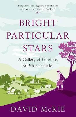 Bright Particular Stars A Gallery of Glorious British Eccentrics by David McKie