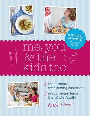 Me, You and the Kids Too : The Ultimate Time-Saving Cookbook - Every Recipe Feeds the Whole Family by Renee Elliott
