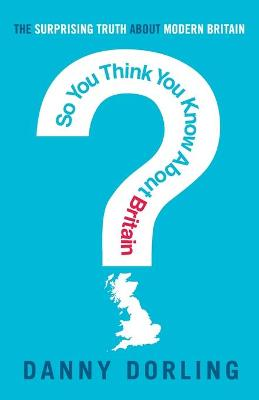So You Think You Know About Britain? by Danny Dorling