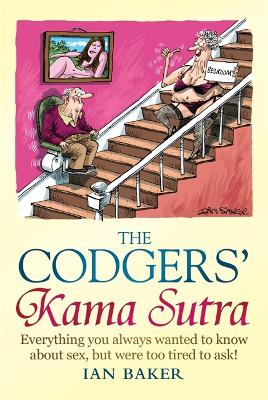 The Codgers' Kama Sutra : Everything You Wanted to Know About Sex But Were Too Tired to Ask by Ian Baker