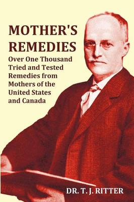 Mother's Remedies Over One Thousand Tried and Tested Remedies from Mothers of the United States and Canada - Over 1000 Pages with Original Illustrations and Indices by T. J. Ritter
