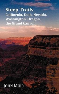 Steep Trails - California-Utah-Nevada-Washington Oregon-The Grand Canyon by John Muir