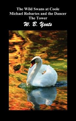 The Wild Swans at Coole, Michael Robartes and the Dancer, The Tower (Three Collections of Yeats' Poems) by W. B. Yeats