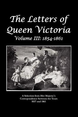 The Letters of Queen Victoria A Selection From He R Ma J E S T Y ' S Correspondence Between the Years 1837 and 1861 by Queen Victoria