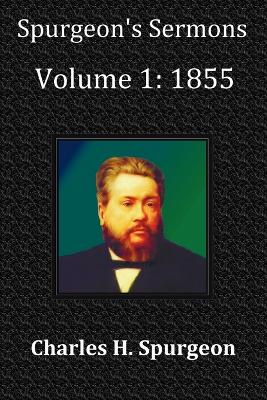 Spurgeon's Sermons Volume 1 1855 - with Full Scriptural Index by Charles Haddon Spurgeon