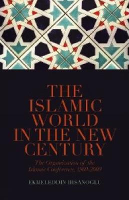 The Islamic World in the New Century The Organisation of the Islamic Conference, 1969-2009 by Ekmeleddin Ihsanoglu