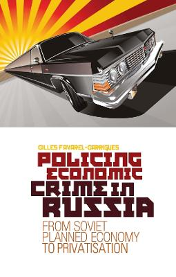 Policing Economic Crime in Russia From Soviet Planned Economy to Capitalism by Gilles Favarel-Garrigues