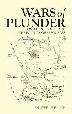 Wars of Plunder Conflicts, Profits and the Politics of Resources by Philippe Le Billon
