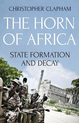The Horn of Africa State Formation and Decay by Christopher Clapham