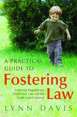 A Practical Guide to Fostering Law Fostering Regulations, Child Care Law and the Youth Justice System by Lynn Davis
