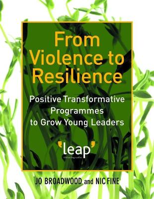 From Violence to Resilience Positive Transformative Programmes to Grow Young Leaders by Nic Fine, Jo Broadwood