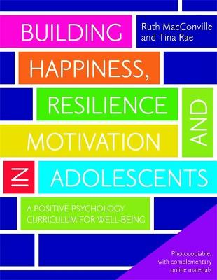 Building Happiness, Resilience and Motivation in Adolescents A Positive Psychology Curriculum for Well-Being by Ruth MacConville, Tina Rae