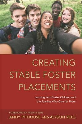 Creating Stable Foster Placements Learning from Foster Children and the Families Who Care For Them by Alyson Rees, Andrew Pithouse, Freda Lewis