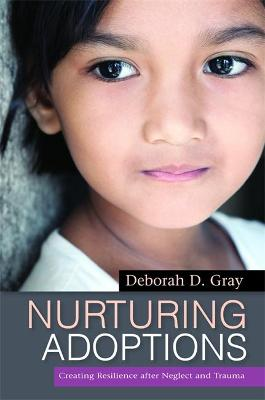 Nurturing Adoptions Creating Resilience after Neglect and Trauma by Deborah D. Gray