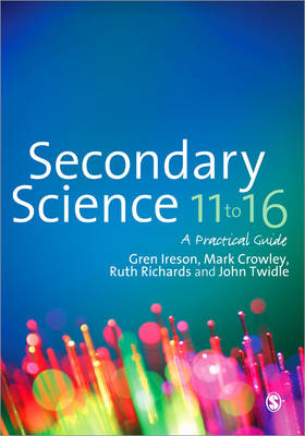 Secondary Science 11 to 16 A Practical Guide by Gren Ireson, Mark Crowley, Ruth L. Richards, John Twidle