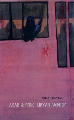 Arab Spring, Libyan Winter by Vijay Prashad