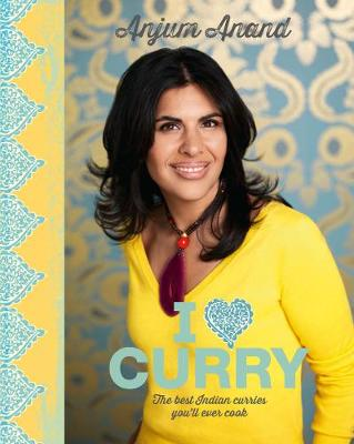 I Love Curry The Best Indian Curries You'll Ever Cook by Anjum Anand