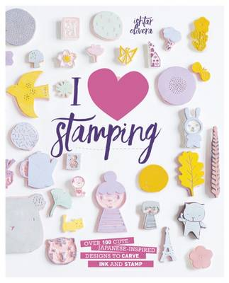I Heart Stamping Over 50 Cute Japanese-Inspired Designs to Carve, Ink and Stamp by Ishtar Olivera