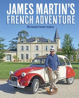 James Martin's French Adventure 80 Classic French Recipes by James Martin