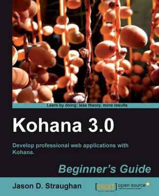 Kohana 3.0 Beginner's Guide by Jason D. Straughan