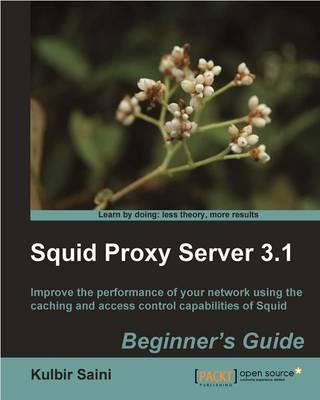 Squid Proxy Server 3.1: Beginner's Guide by Kulbir Saini
