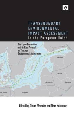 Transboundary Environmental Impact Assessment in the European Union The Espoo Convention and its Kiev Protocol on Strategic Environmental Assessment by Simon Marsden