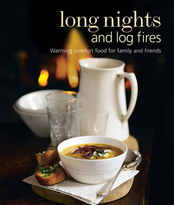 Long Nights and Log Fires Warming Comfort Food for Family and Friends by