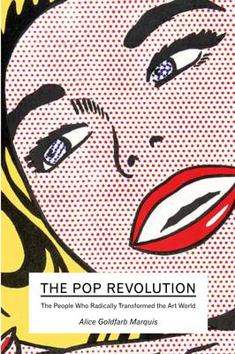 The Pop Revolution The People Who Radically Transformed the Art World by Alice Goldfarb Marquis