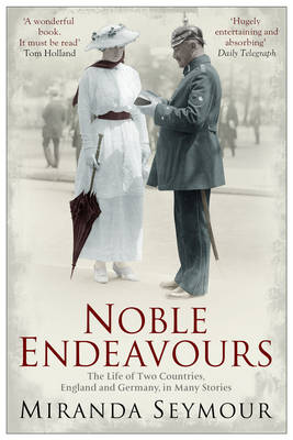 Noble Endeavours The Life of Two Countries, England and Germany, in Many Stories by Miranda Seymour