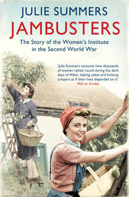 Jambusters The Story of the Women's Institute in the Second World War by Julie Summers