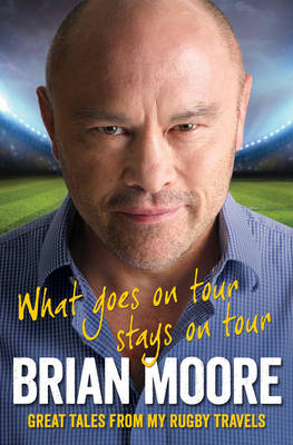 What Goes on Tour Stays on Tour Great Tales from My Rugby Travels by Brian Moore