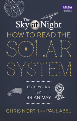 The Sky at Night: How to Read the Solar System A Guide to the Stars and Planets by Chris North, Paul Abel