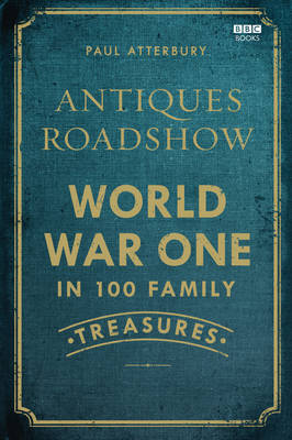 Antiques Roadshow: World War I in 100 Family Treasures by Paul Atterbury