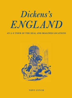 Dickens's England : An A-Z Tour of the Real and Imagined Locations by Tony Lynch