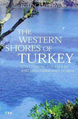 The Western Shores of Turkey Discovering the Aegean and Mediterranean Coasts by John Freely