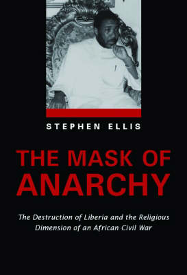 The Mask of Anarchy The Destruction of Liberia and the Religious Dimension of an African Civil War by Stephen Ellis