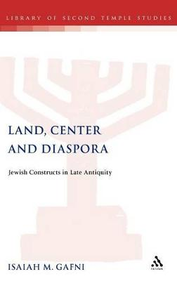Land, Centre and Diaspora Jewish Perceptions of National Dispersion and Land Centrality in Late Antiquity by Isaiah M. Gafni