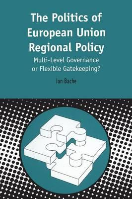 Politics of European Union Regional Policy Multi-level Governance or Flexible Gatekeeping? by Ian Bache