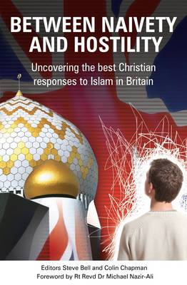Between Naivety and Hostility How Should Christians Respond to Islam in Britain? by Steve Bell, Colin Chapman