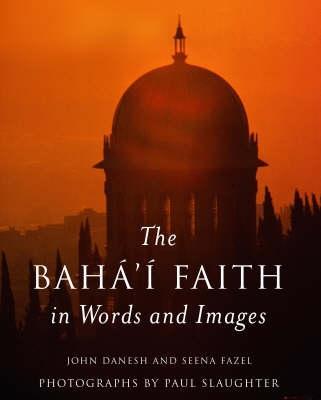 The Baha'i Faith in Words and Images by John Danesh, Seena Fazel