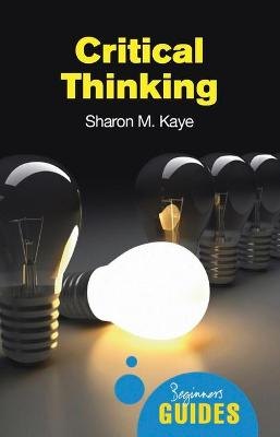 Critical Thinking A Beginner's Guide by Sharon M. Kaye