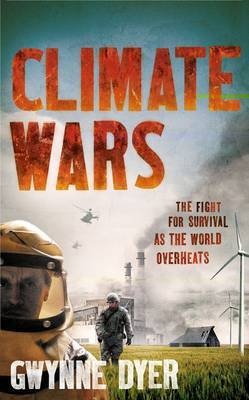 Climate Wars The Fight for Survival as the World Overheats by Gwynne Dyer