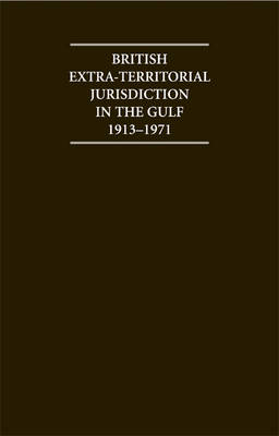 British Extra Territorial Jurisdiction in the Gulf 1913-1971 An Analysis of the System of British Courts in the Territories of the British Protected States of the Gulf during the Pre-Indepedence Era by H. M. Al-Baharna