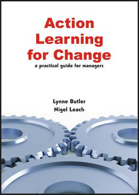 Action Learning for Change A Practical Guide for Managers by Lynne Butler, Nigel Leach